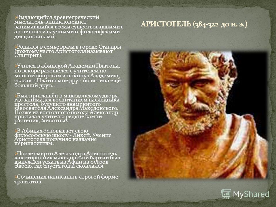 Выдающийся древнегреческий мыслитель-энциклопедист, занимавшийся всеми существовавшими в античности научными и философскими дисциплинами. Родился в семье врача в городе Стагиры (поэтому часто Аристотеля называют Стагирит). Учился в афинской Академии