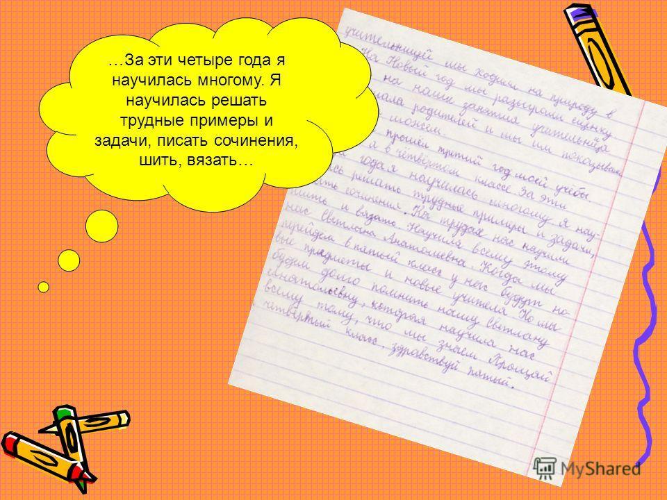 …За эти четыре года я научилась многому. Я научилась решать трудные примеры и задачи, писать сочинения, шить, вязать…