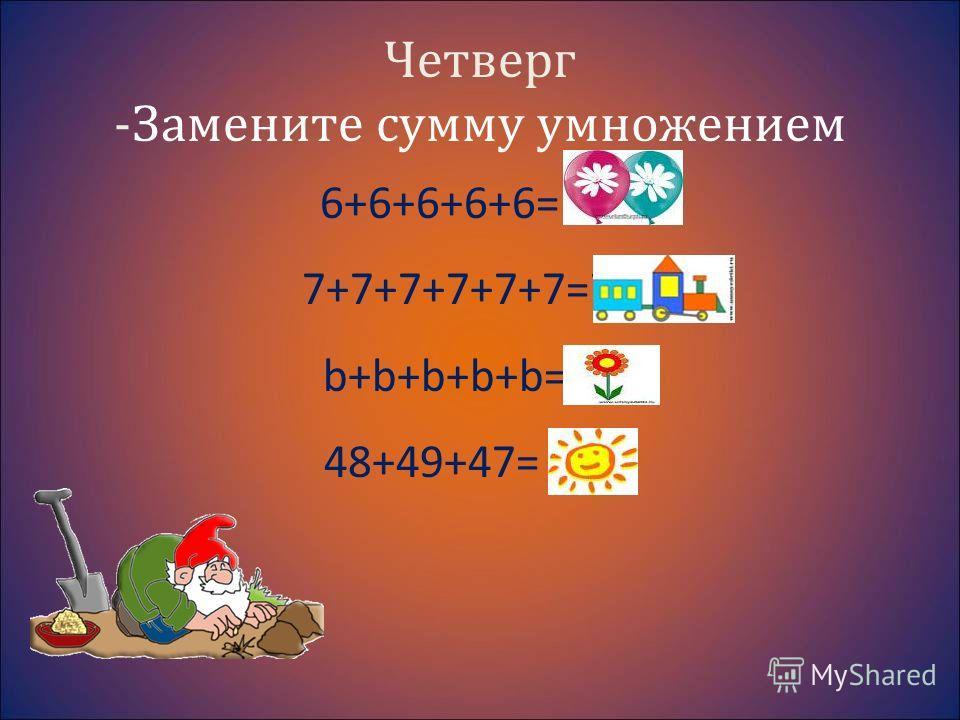 Четверг -Замените сумму умножением 6+6+6+6+6= 6х5 7+7+7+7+7+7=7х6 b+b+b+b+b=bх5 48+49+47= лов.