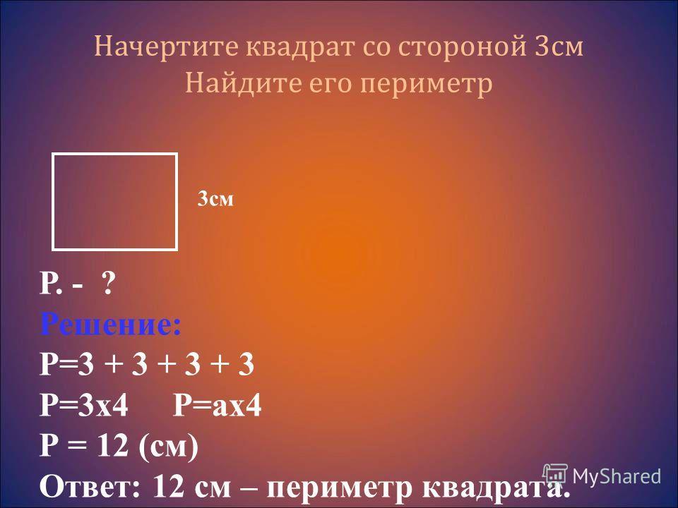 Начертите квадрат со стороной 3см Найдите его периметр Р. - ? Решение: Р=3 + 3 + 3 + 3 Р=3х4 Р=ах4 Р = 12 (см) Ответ: 12 см – периметр квадрата. 3см