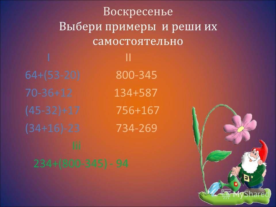 Воскресенье Выбери примеры и реши их самостоятельно I II 64+(53-20) 800-345 70-36+12 134+587 (45-32)+17 756+167 (34+16)-23 734-269 Iii 234+(800-345) - 94