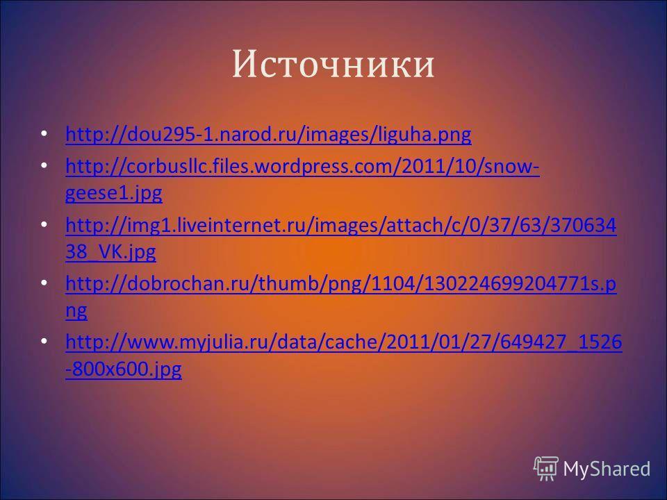 Источники http://dou295-1.narod.ru/images/liguha.png http://corbusllc.files.wordpress.com/2011/10/snow- geese1.jpg http://corbusllc.files.wordpress.com/2011/10/snow- geese1.jpg http://img1.liveinternet.ru/images/attach/c/0/37/63/370634 38_VK.jpg http