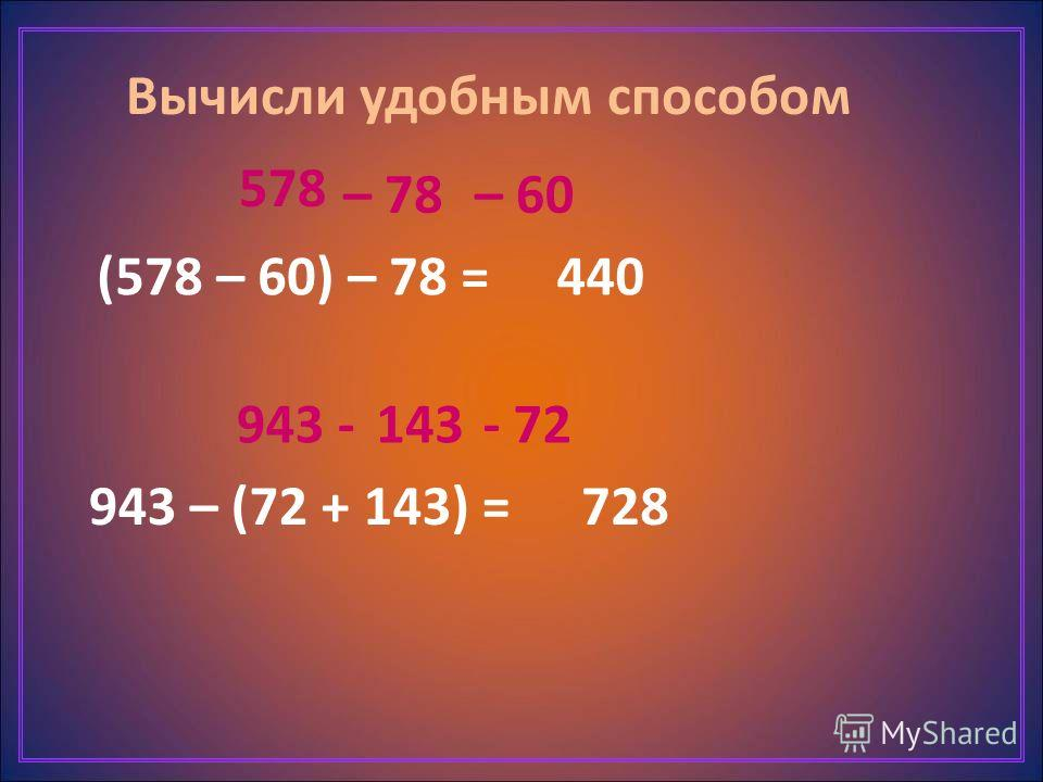 Вычисли удобным способом (578 – 60) – 78 = 943 – (72 + 143) = 578 – 78 440 – 60 943 -143- 72 728