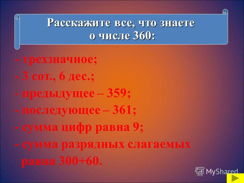- трехзначное; - 3 сот., 6 дес.; - предыдущее – 359; - последующее – 361; - сумма цифр равна 9; - сумма разрядных слагаемых равна 300+60. Расскажите все, что знаете о числе 360: