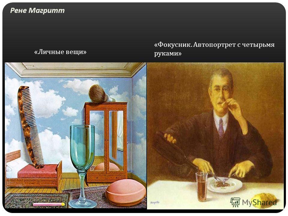 Рене Магритт « Личные вещи » « Фокусник. Автопортрет с четырьмя руками »