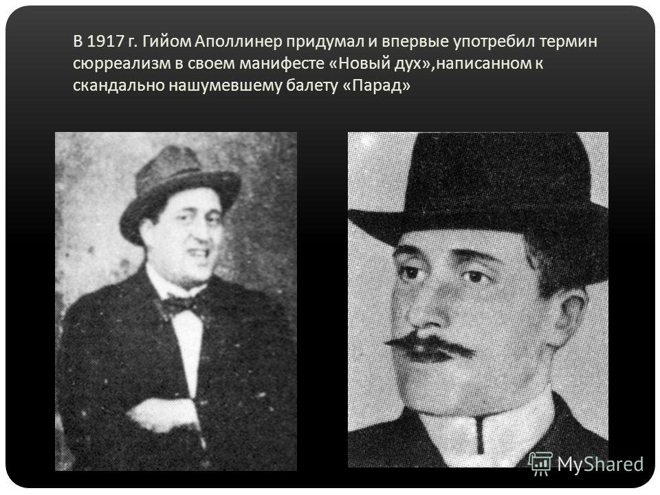 В 1917 г. Гийом Аполлинер придумал и впервые употребил термин сюрреализм в своем манифесте « Новый дух », написанном к скандально нашумевшему балету « Парад »