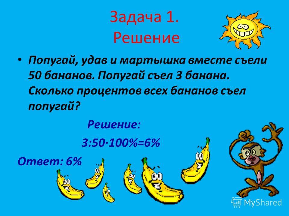 Задача 1. Решение Попугай, удав и мартышка вместе съели 50 бананов. Попугай съел 3 банана. Сколько процентов всех бананов съел попугай? Решение: 3:50100%=6% Ответ: 6%