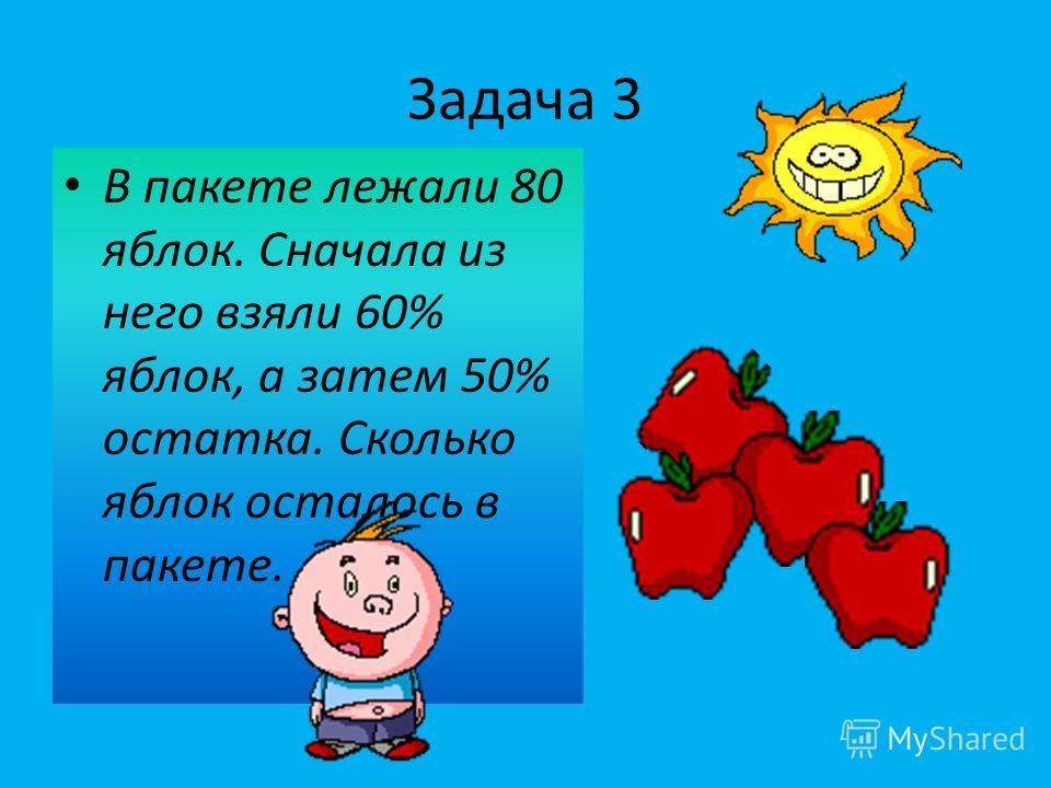 Задача 3 В пакете лежали 80 яблок. Сначала из него взяли 60% яблок, а затем 50% остатка. Сколько яблок осталось в пакете.