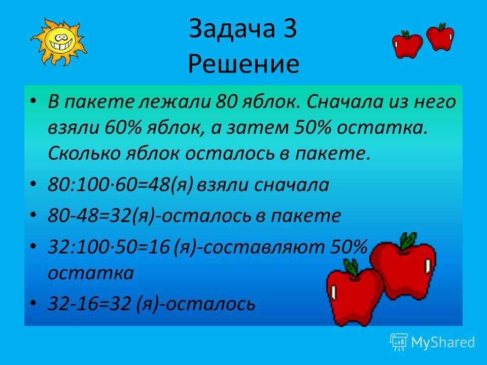 Задача 3 Решение В пакете лежали 80 яблок. Сначала из него взяли 60% яблок, а затем 50% остатка. Сколько яблок осталось в пакете. 80:10060=48(я) взяли сначала 80-48=32(я)-осталось в пакете 32:10050=16 (я)-составляют 50% остатка 32-16=32 (я)-осталось