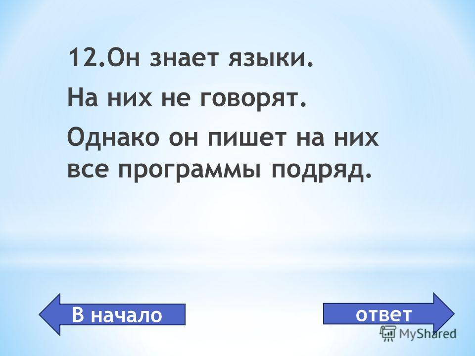программист 12.Он знает языки. На них не говорят. Однако он пишет на них все программы подряд. В начало ответ