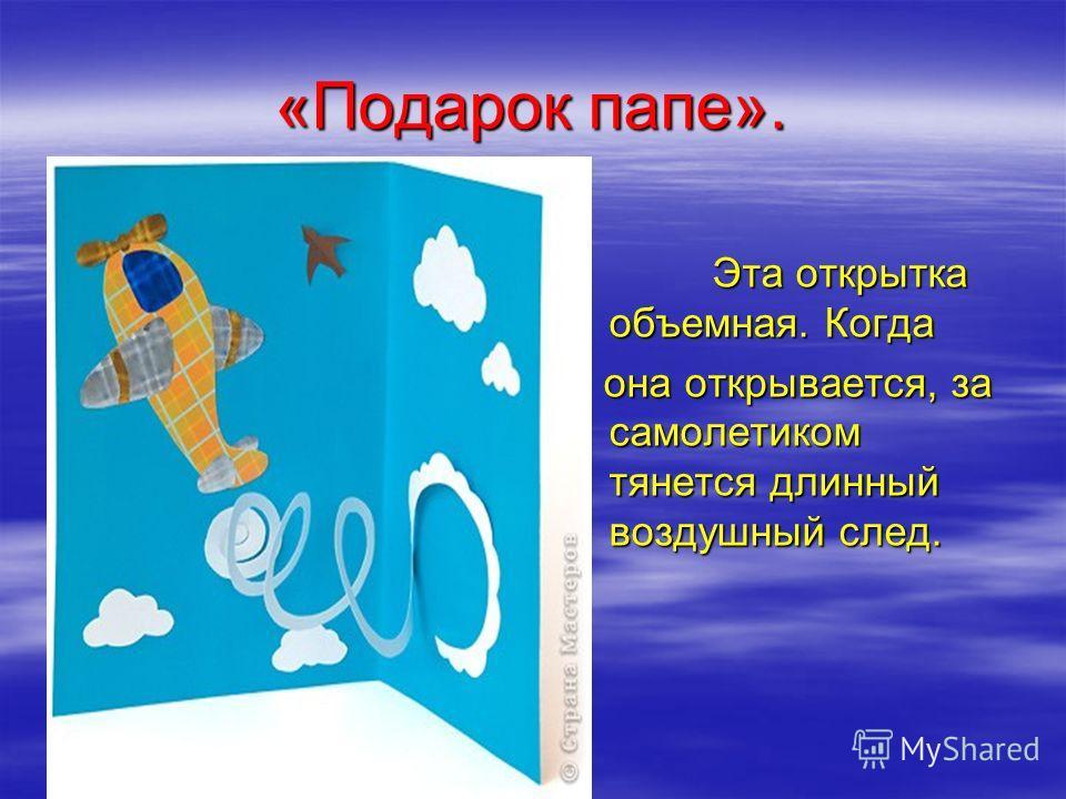 «Подарок папе». Эта открытка объемная. Когда Эта открытка объемная. Когда она открывается, за самолетиком тянется длинный воздушный след. она открывается, за самолетиком тянется длинный воздушный след.