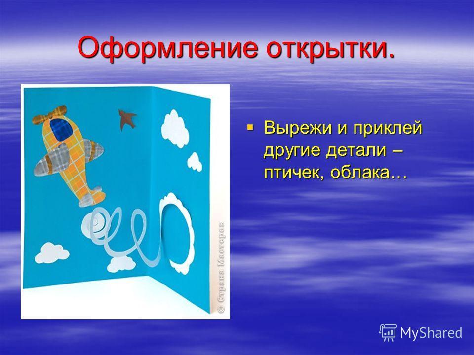Оформление открытки. Вырежи и приклей другие детали – птичек, облака… Вырежи и приклей другие детали – птичек, облака…