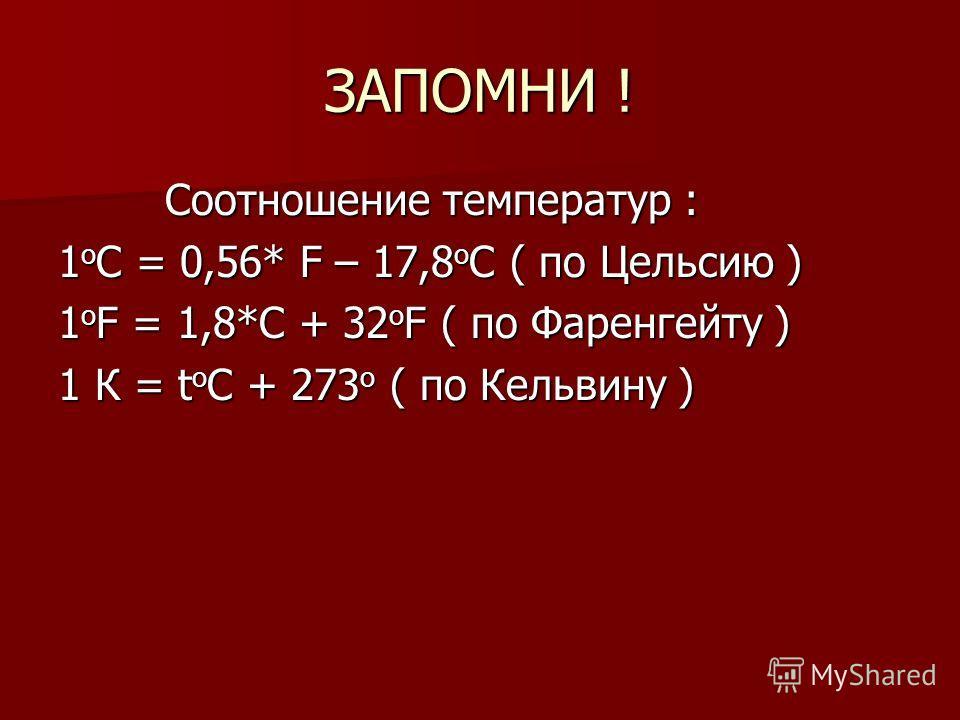 ЗАПОМНИ ! Соотношение температур : Соотношение температур : 1 о С = 0,56* F – 17,8 о С ( по Цельсию ) 1 о F = 1,8*С + 32 о F ( по Фаренгейту ) 1 К = t о С + 273 о ( по Кельвину )