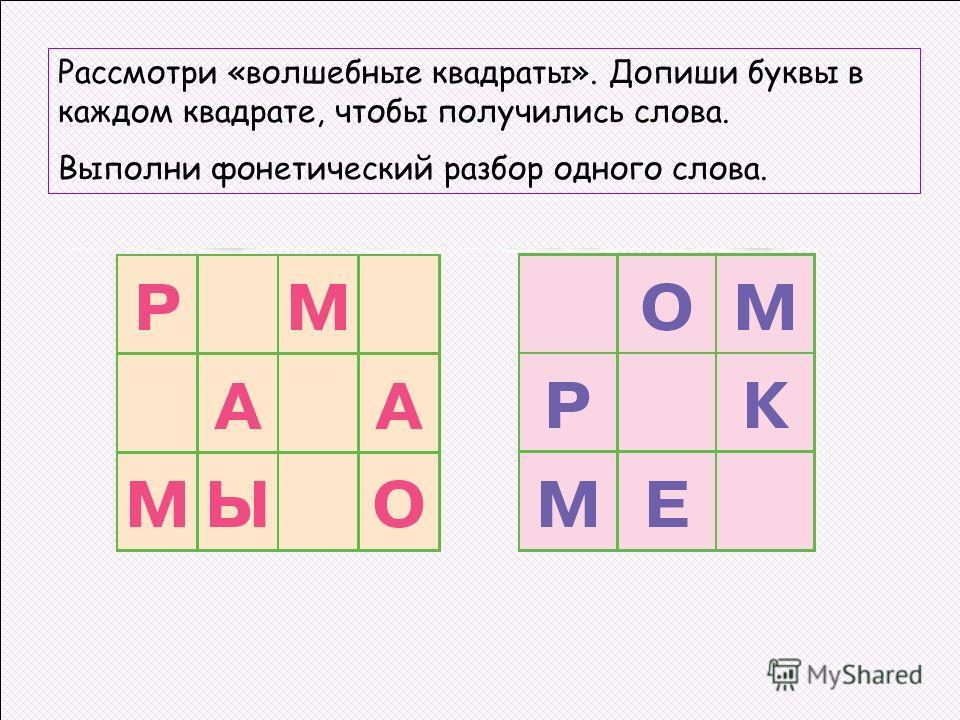 Рассмотри «волшебные квадраты». Допиши буквы в каждом квадрате, чтобы получились слова. Выполни фонетический разбор одного слова.