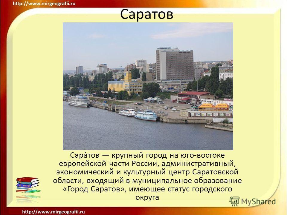 Сара́тов крупный город на юго-востоке европейской части России, административный, экономический и культурный центр Саратовской области, входящий в муниципальное образование «Город Саратов», имеющее статус городского округа