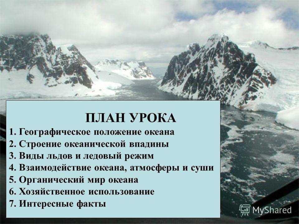ПЛАН УРОКА 1. Географическое положение океана 2. Строение океанической впадины 3. Виды льдов и ледовый режим 4. Взаимодействие океана, атмосферы и суши 5. Органический мир океана 6. Хозяйственное использование 7. Интересные факты