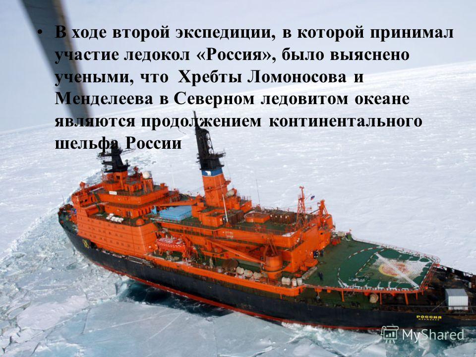В ходе второй экспедиции, в которой принимал участие ледокол «Россия», было выяснено учеными, что Хребты Ломоносова и Менделеева в Северном ледовитом океане являются продолжением континентального шельфа России