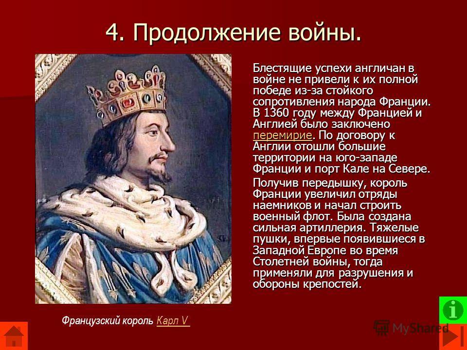 4. Продолжение войны. Блестящие успехи англичан в войне не привели к их полной победе из-за стойкого сопротивления народа Франции. В 1360 году между Францией и Англией было заключено перемирие. По договору к Англии отошли большие территории на юго-за