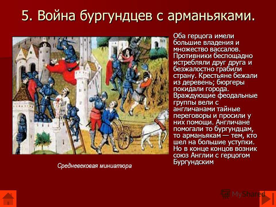 5. Война бургундцев с арманьяками. Оба герцога имели большие владения и множество вассалов. Противники беспощадно истребляли друг друга и безжалостно грабили страну. Крестьяне бежали из деревень; бюргеры покидали города. Враждующие феодальные группы