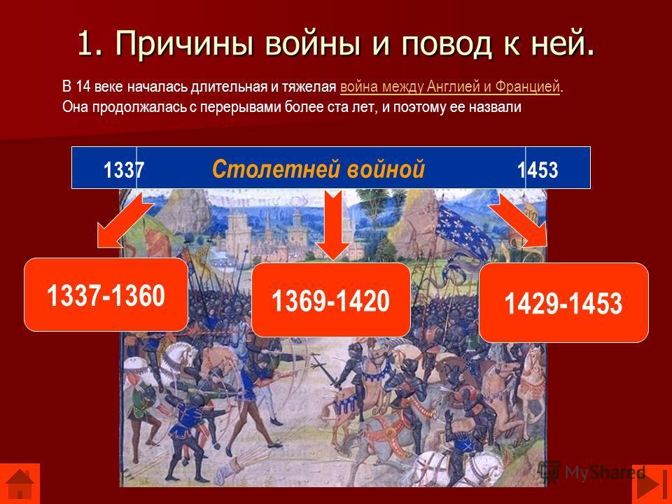 1. Причины войны и повод к ней. В 14 веке началась длительная и тяжелая война между Англией и Францией. Она продолжалась с перерывами более ста лет, и поэтому ее назваливойна между Англией и Францией 1369-1420 1429-1453 1337-1360 1337 Столетней войно