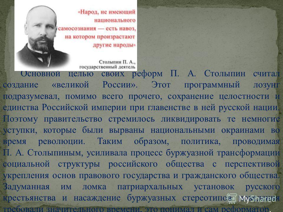 Основной целью своих реформ П. А. Столыпин считал создание «великой России». Этот программный лозунг подразумевал, помимо всего прочего, сохранение целостности и единства Российской империи при главенстве в ней русской нации. Поэтому правительство ст