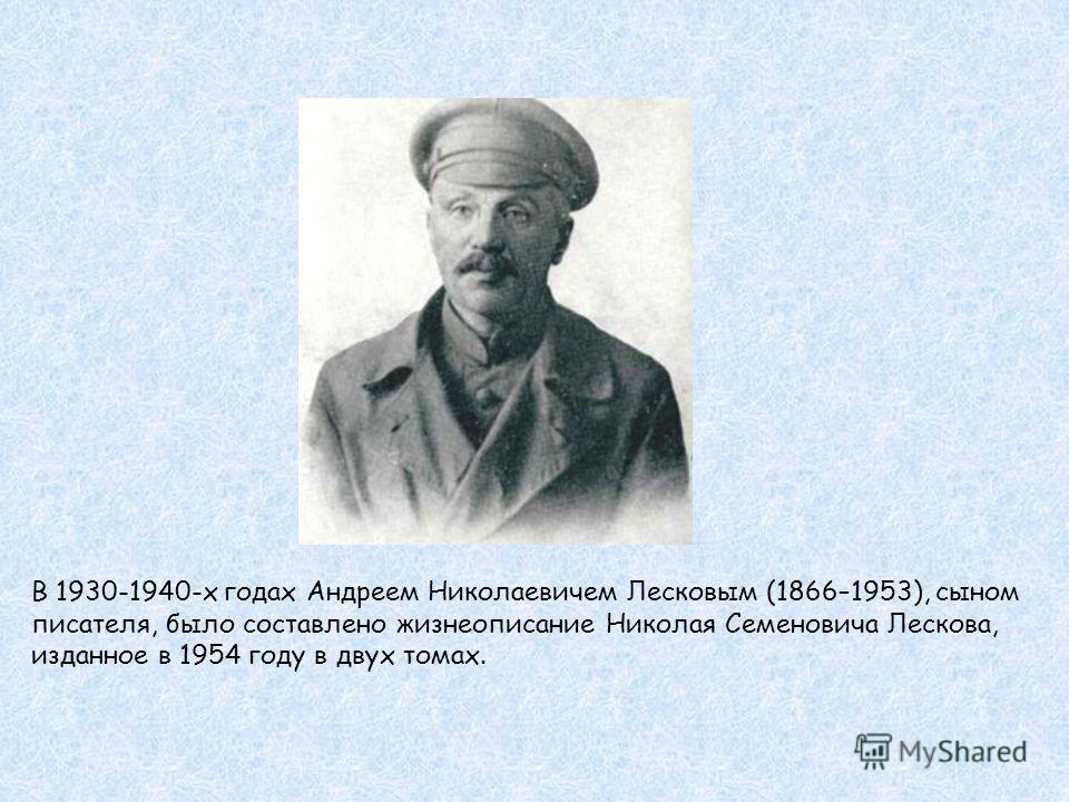 В 1930-1940-х годах Андреем Николаевичем Лесковым (1866–1953), сыном писателя, было составлено жизнеописание Николая Семеновича Лескова, изданное в 1954 году в двух томах.
