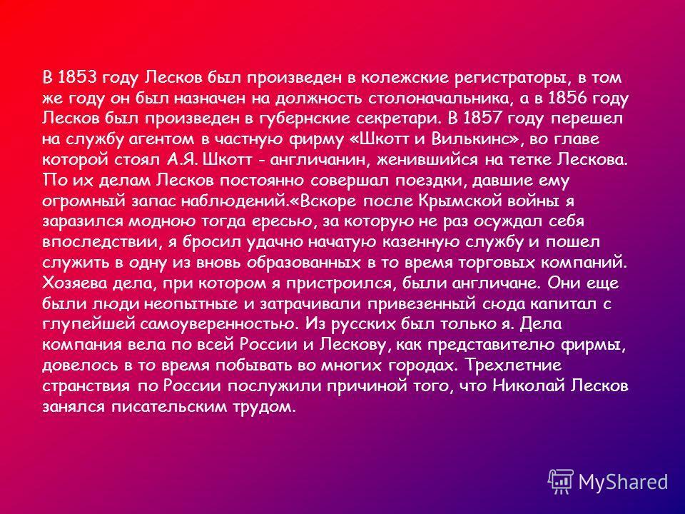 В 1853 году Лесков был произведен в колежские регистраторы, в том же году он был назначен на должность столоначальника, а в 1856 году Лесков был произведен в губернские секретари. В 1857 году перешел на службу агентом в частную фирму «Шкотт и Вилькин