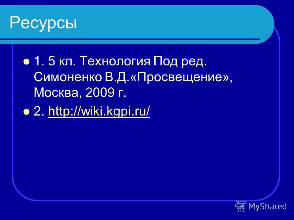 Ресурсы 1. 5 кл. Технология Под ред. Симоненко В.Д.«Просвещение», Москва, 2009 г. 2. http://wiki.kgpi.ru/http://wiki.kgpi.ru/