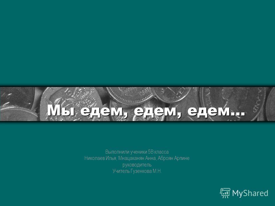 Мы едем, едем, едем… Выполнили ученики 5В класса Николаев Илья, Мнацаканян Анна, Аброян Арпине руководитель Учитель Гузенкова М.Н.