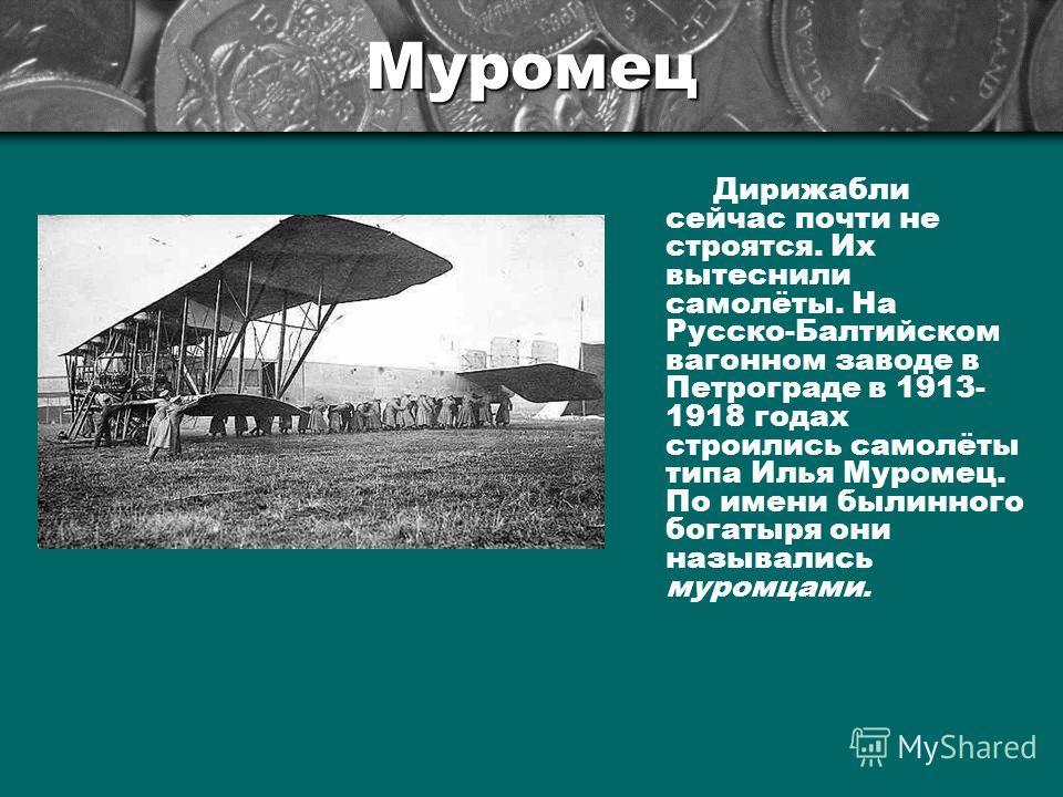 Муромец Дирижабли сейчас почти не строятся. Их вытеснили самолёты. На Русско-Балтийском вагонном заводе в Петрограде в 1913- 1918 годах строились самолёты типа Илья Муромец. По имени былинного богатыря они назывались муромцами.