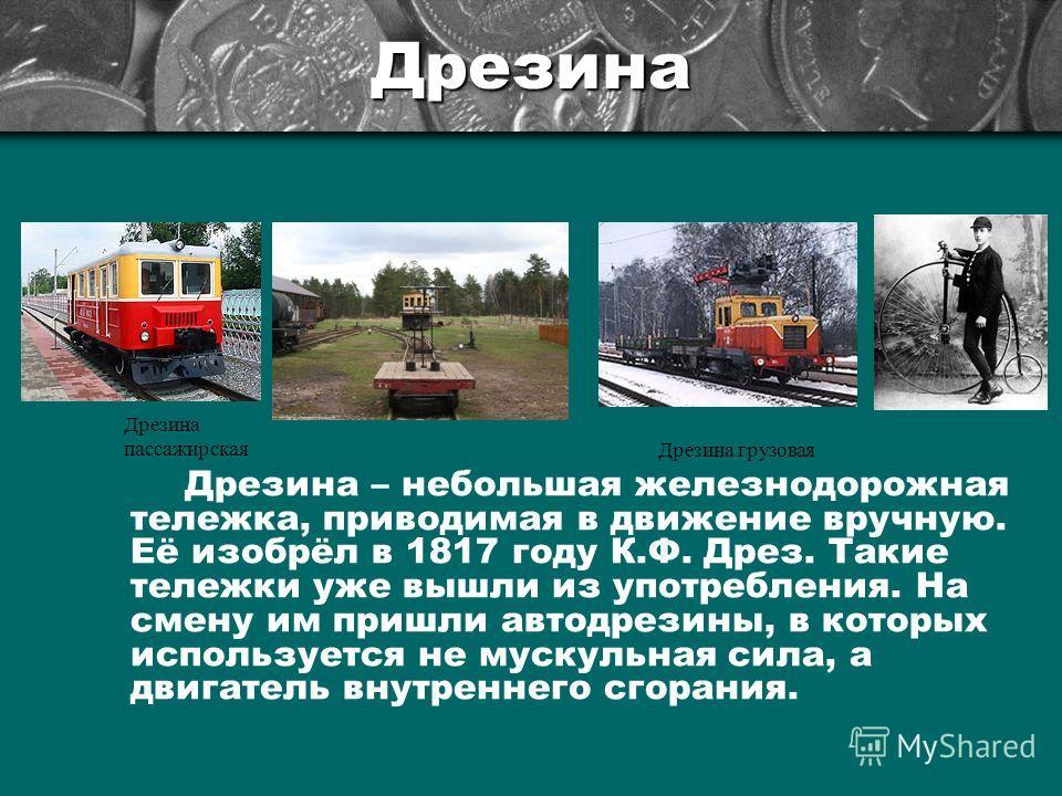 Дрезина Дрезина – небольшая железнодорожная тележка, приводимая в движение вручную. Её изобрёл в 1817 году К.Ф. Дрез. Такие тележки уже вышли из употребления. На смену им пришли автодрезины, в которых используется не мускульная сила, а двигатель внут
