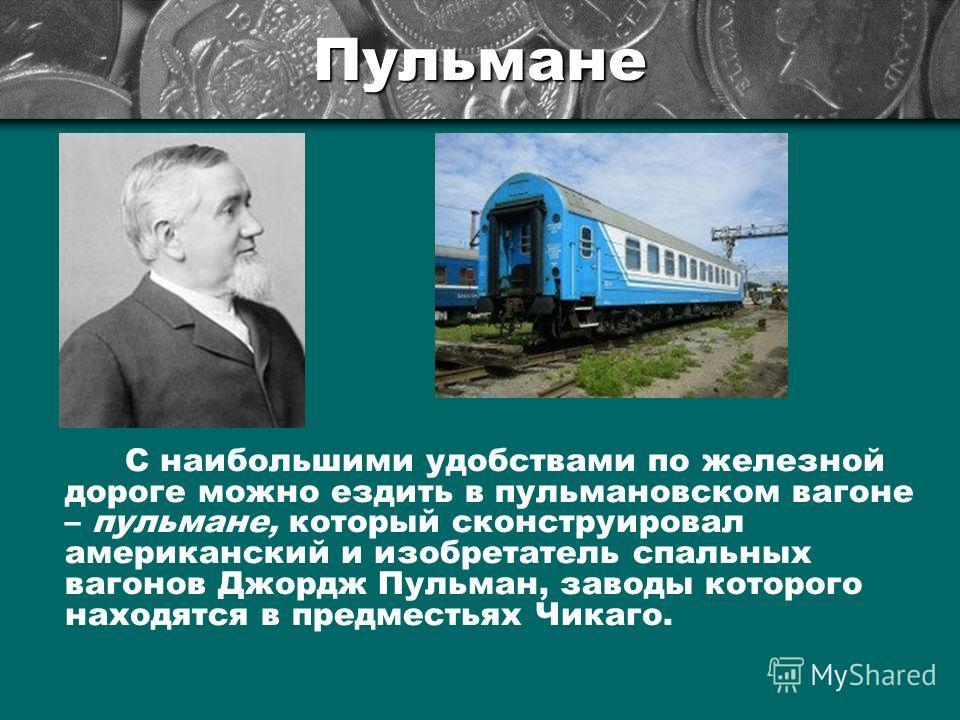 Пульмане С наибольшими удобствами по железной дороге можно ездить в пульмановском вагоне – пульмане, который сконструировал американский и изобретатель спальных вагонов Джордж Пульман, заводы которого находятся в предместьях Чикаго.