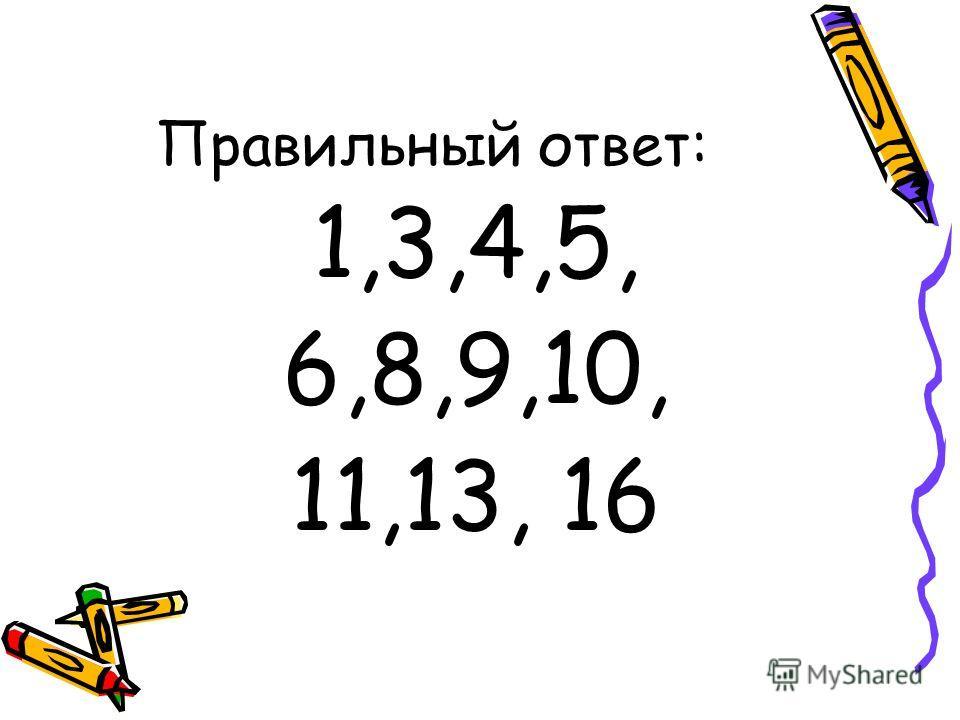 Правильный ответ: 1,3,4,5, 6,8,9,10, 11,13, 16