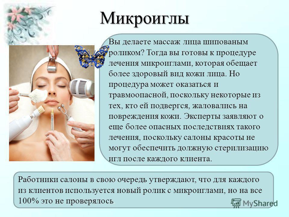 Микроиглы Вы делаете массаж лица шипованым роликом? Тогда вы готовы к процедуре лечения микроиглами, которая обещает более здоровый вид кожи лица. Но процедура может оказаться и травмоопасной, поскольку некоторые из тех, кто ей подвергся, жаловались