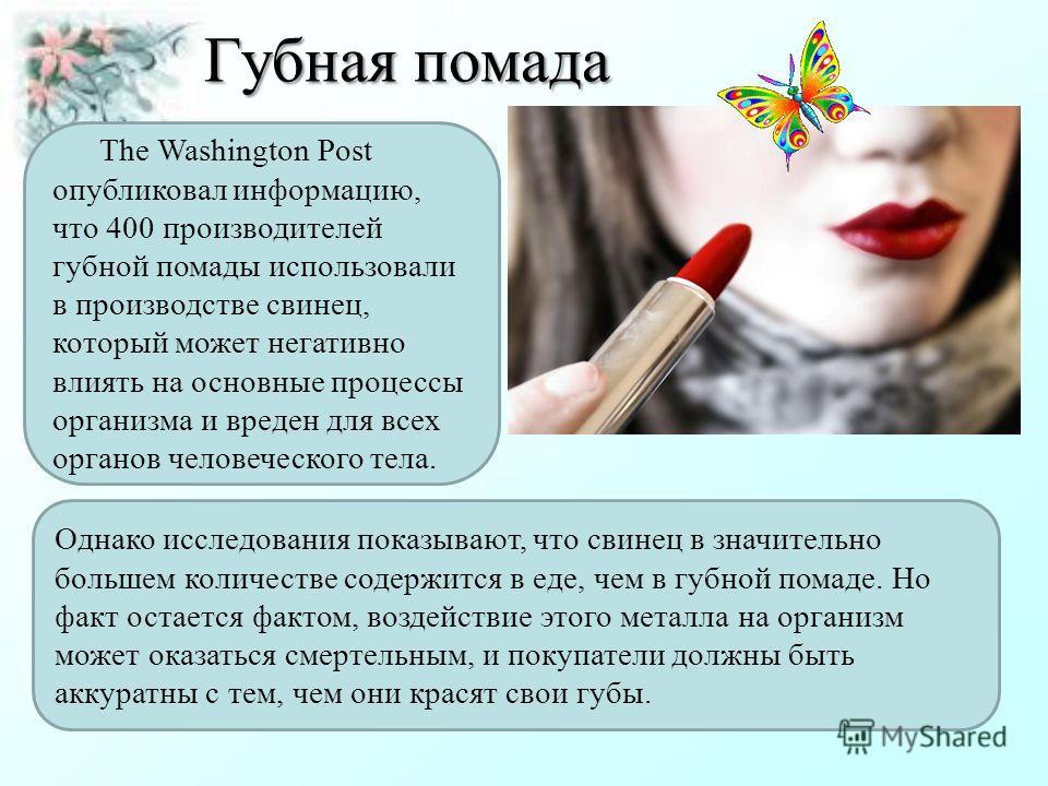 Губная помада The Washington Post опубликовал информацию, что 400 производителей губной помады использовали в производстве свинец, который может негативно влиять на основные процессы организма и вреден для всех органов человеческого тела. Однако иссл