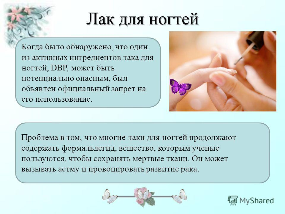 Лак для ногтей Когда было обнаружено, что один из активных ингредиентов лака для ногтей, DBP, может быть потенциально опасным, был объявлен официальный запрет на его использование. Проблема в том, что многие лаки для ногтей продолжают содержать форма