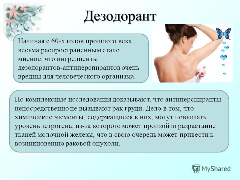 Дезодорант Начиная с 60-х годов прошлого века, весьма распространенным стало мнение, что ингредиенты дезодорантов-антиперспирантов очень вредны для человеческого организма. Но комплексные исследования доказывают, что антиперспиранты непосредственно н