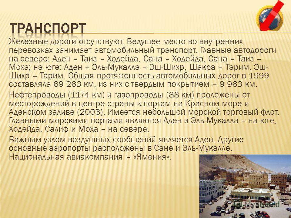 Железные дороги отсутствуют. Ведущее место во внутренних перевозках занимает автомобильный транспорт. Главные автодороги на севере: Аден – Таиз – Ходейда, Сана – Ходейда, Сана – Таиз – Моха; на юге: Аден – Эль-Мукалла – Эш-Шихр, Шакра – Тарим, Эш- Ши