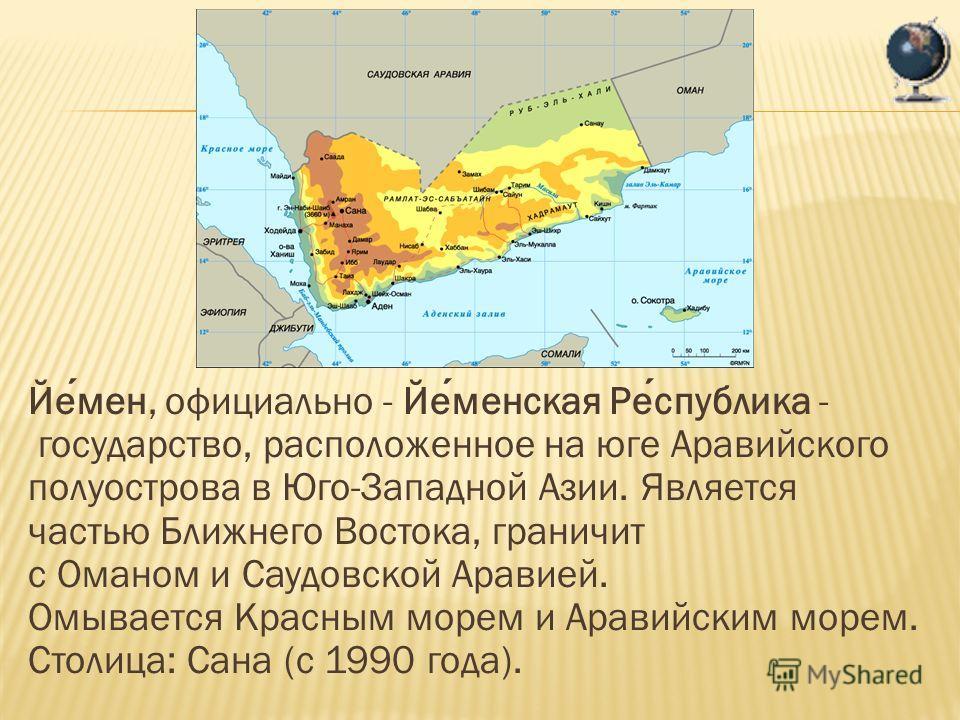 Йемен, официально - Йеменская Республика - государство, расположенное на юге Аравийского полуострова в Юго-Западной Азии. Является частью Ближнего Востока, граничит с Оманом и Саудовской Аравией. Омывается Красным морем и Аравийским морем. Столица: С