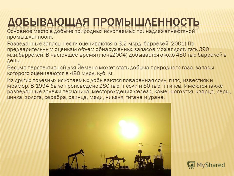 Основное место в добыче природных ископаемых принадлежат нефтяной промышленности. Разведанные запасы нефти оцениваются в 3,2 млрд. баррелей (2001).По предварительным оценкам объем обнаруженных запасов может достигать 390 млн.баррелей. В настоящее вре