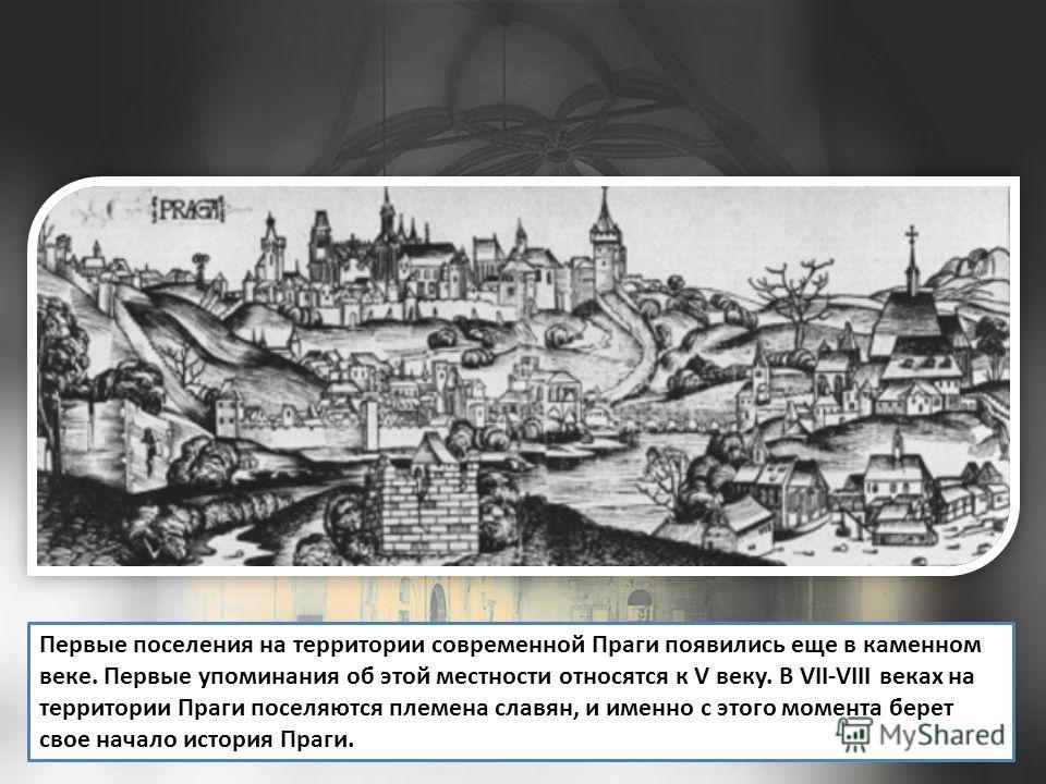 Первые поселения на территории современной Праги появились еще в каменном веке. Первые упоминания об этой местности относятся к V веку. В VII-VIII веках на территории Праги поселяются племена славян, и именно с этого момента берет свое начало история