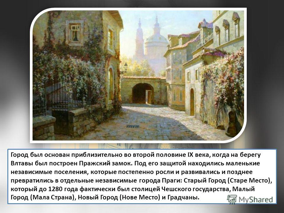Город был основан приблизительно во второй половине IX века, когда на берегу Влтавы был построен Пражский замок. Под его защитой находились маленькие независимые поселения, которые постепенно росли и развивались и позднее превратились в отдельные нез