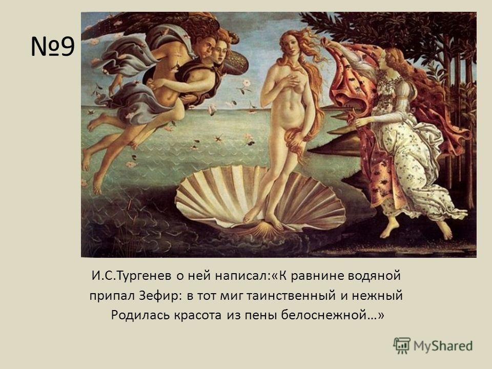 9 И.С.Тургенев о ней написал:«К равнине водяной припал Зефир: в тот миг таинственный и нежный Родилась красота из пены белоснежной…»