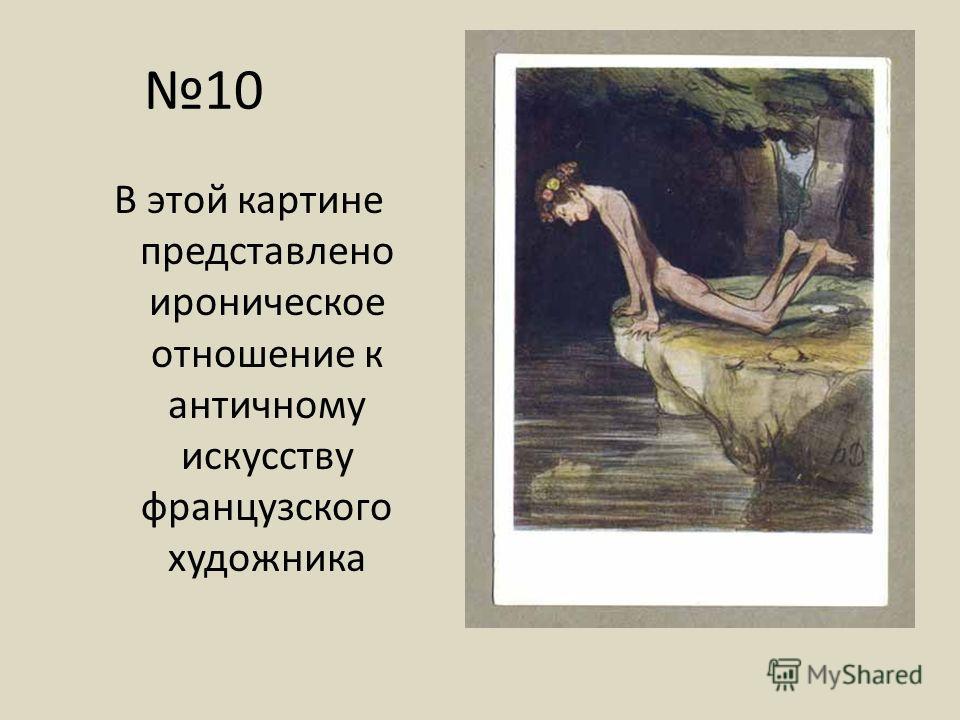 10 В этой картине представлено ироническое отношение к античному искусству французского художника