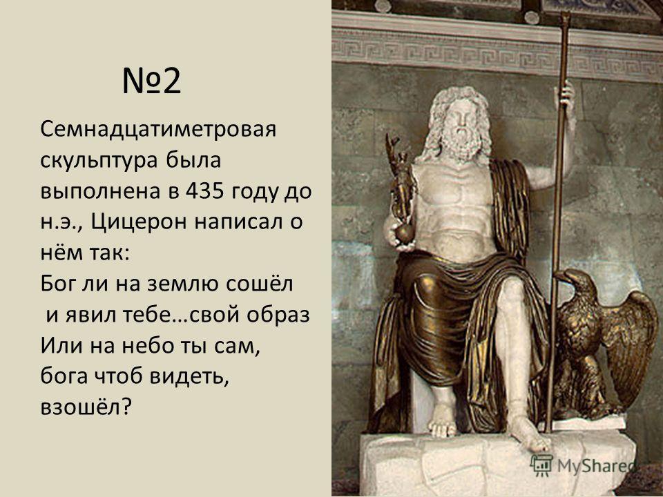 Семнадцатиметровая скульптура была выполнена в 435 году до н.э., Цицерон написал о нём так: Бог ли на землю сошёл и явил тебе…свой образ Или на небо ты сам, бога чтоб видеть, взошёл? 2