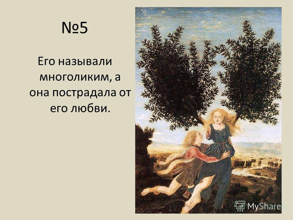 5 Его называли многоликим, а она пострадала от его любви.