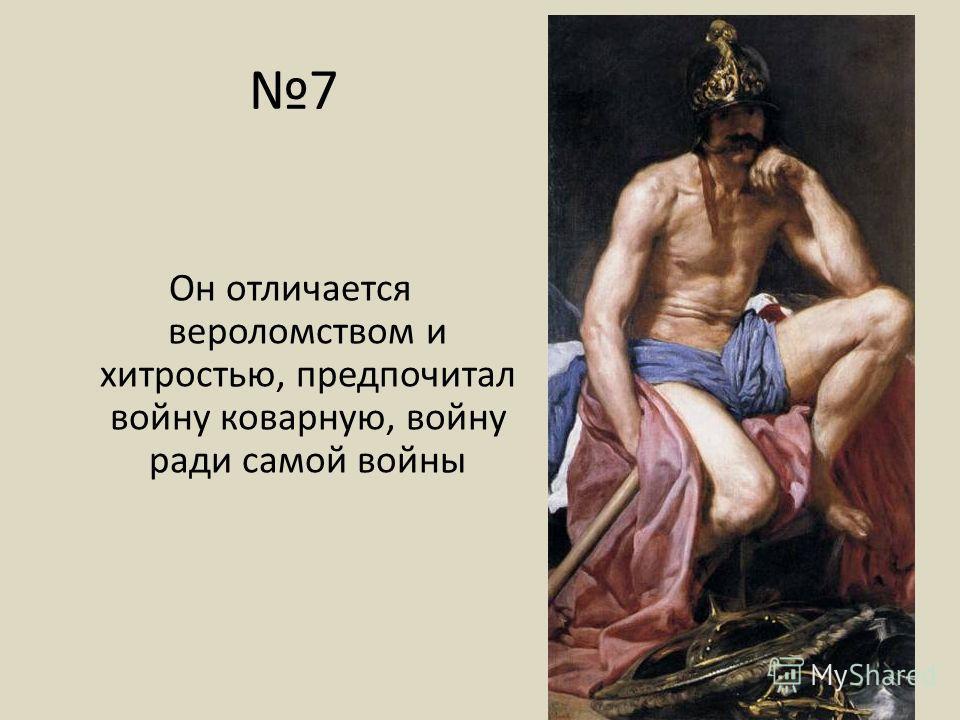 7 Он отличается вероломством и хитростью, предпочитал войну коварную, войну ради самой войны