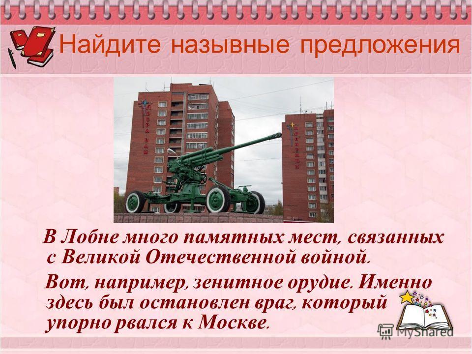 Найдите назывные предложения В Лобне много памятных мест, связанных с Великой Отечественной войной. Вот, например, зенитное орудие. Именно здесь был остановлен враг, который упорно рвался к Москве.