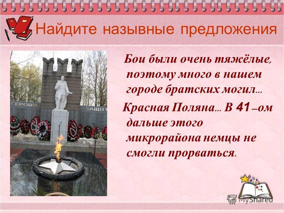 Найдите назывные предложения Бои были очень тяжёлые, поэтому много в нашем городе братских могил … Красная Поляна … В 41 – ом дальше этого микрорайона немцы не смогли прорваться.