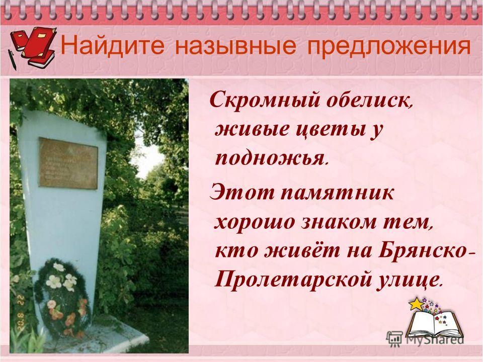 Найдите назывные предложения Скромный обелиск, живые цветы у подножья. Этот памятник хорошо знаком тем, кто живёт на Брянско - Пролетарской улице.